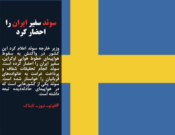 وزیر خارجه سوئد اعلام کرد این کشور در واکنش به سقوط هواپیمای خطوط هوایی اوکراین، سفیر ایران را احضار کرده است. سوئد انجام تحقیقات شفاف و پرداخت غرامت به خانوادههای قربانیان را خواستار شده است. سوئد یکی از کشورهایی است که در هواپیمای حادثهدیده تبعه داشته است.