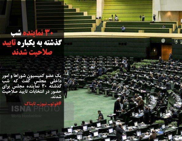 یک عضو کمیسیون شوراها و امور داخلی مجلس گفت که شب گذشته ۳۰ نماینده مجلس برای حضور در انتخابات تایید صلاحیت شدند.