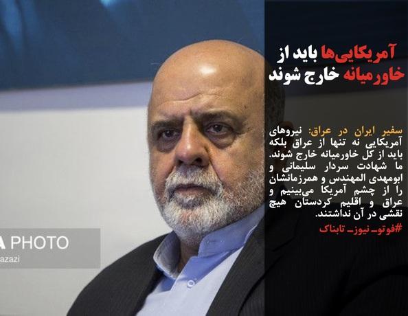 سفیر ایران در عراق: نیروهای آمریکایی نه تنها از عراق بلکه باید از کل خاورمیانه خارج شوند.  ما شهادت سردار سلیمانی و ابومهدی المهندس و همرزمانشان را از چشم آمریکا میبینیم و عراق و اقلیم کردستان هیچ نقشی در آن نداشتند.