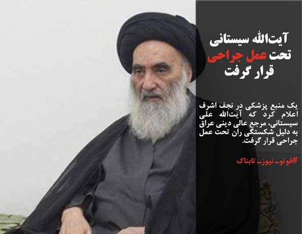 یک منبع پزشکی در نجف اشرف اعلام کرد که آیتالله علی سیستانی، مرجع عالی دینی عراق به دلیل شکستگی ران تحت عمل جراحی قرار گرفت.