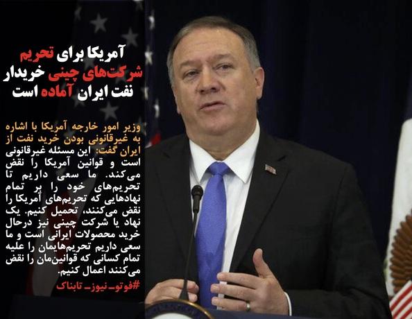 وزیر امور خارجه آمریکا با اشاره به غیرقانونی بودن خرید نفت از ایران گفت:  این مسئله غیرقانونی است و قوانین آمریکا را نقض میکند. ما سعی داریم تا تحریمهای خود را بر تمام نهادهایی که تحریمهای آمریکا را نقض میکنند، تحمیل کنیم. یک نهاد یا شرکت چینی نیز درحال خرید محصولات ایرانی است و ما سعی داریم تحریمهایمان را علیه تمام کسانی که قوانینمان را نقض میکنند اعمال کنیم. #فوتوـ نیوزـ تابناک