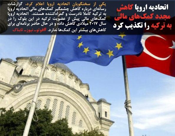 یکی از سخنگویان اتحادیه اروپا اعلام کرد، گزارشات رسانهای درباره کاهش چشمگیر کمکهای مالی اتحادیه اروپا به ترکیه کاملا نادرست و گمراهکننده هستند.  اتحادیه اروپا کمکهای مالی پیش از عضویت ترکیه در این بلوک را در سال ۲۰۱۷ میلادی کاهش داده و در حال حاضر برنامهای برای کاهشهای بیشتر این کمکها ندارد. #فوتوـ نیوزـ تابناک