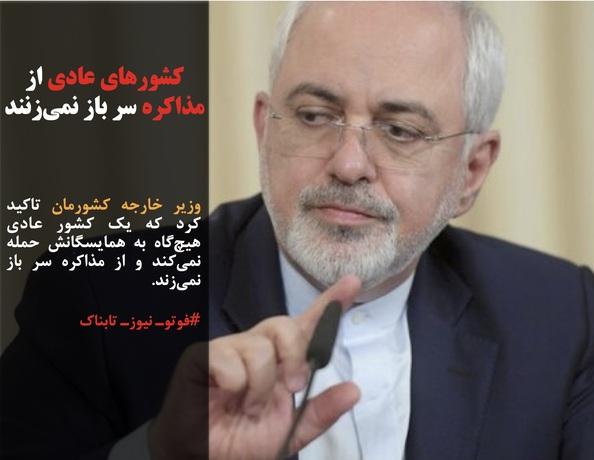 وزیر خارجه کشورمان تاکید کرد که یک کشور عادی هیچگاه به همایسگانش حمله نمیکند و از مذاکره سر باز نمیزند.
