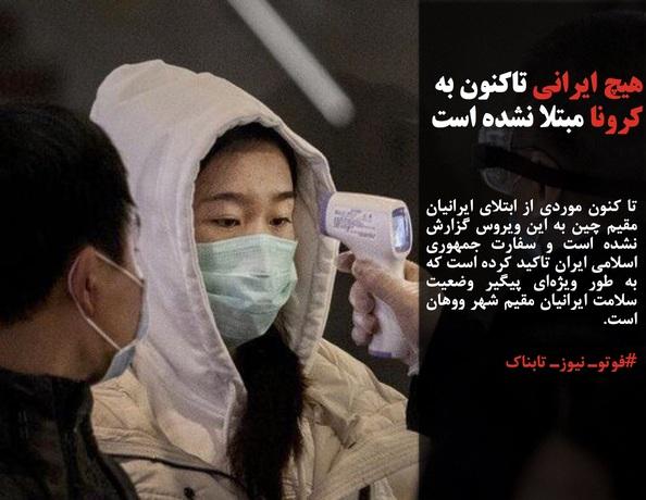 تا کنون موردی از ابتلای ایرانیان مقیم چین به این ویروس گزارش نشده است و سفارت جمهوری اسلامی ایران تاکید کرده است که به طور ویژهای پیگیر وضعیت سلامت ایرانیان مقیم شهر ووهان است.