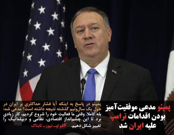 پمپئو در پاسخ به اینکه آیا فشار حداکثری بر ایران در طول یک سالونیم گذشته نتیجه داشته است؟ مدعی شد: بله کاملا. وقتی ما فعالیت خود را شروع کردیم، کار زیادی برد تا این چشمانداز اقتصادی، نظامی و دیپلماتیک را تغییر شکل دهیم.    #فوتوـ نیوزـ تابناک