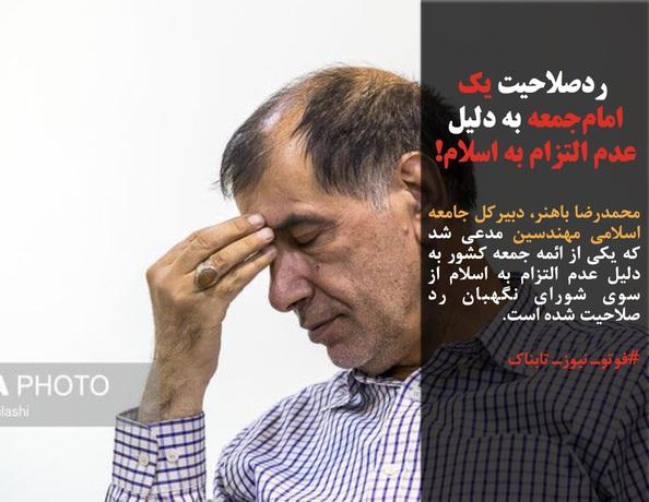 محمدرضا باهنر، دبیرکل جامعه اسلامی مهندسین مدعی شد که یکی از ائمه جمعه کشور به دلیل عدم التزام به اسلام از سوی شورای نگهبان رد صلاحیت شده است.