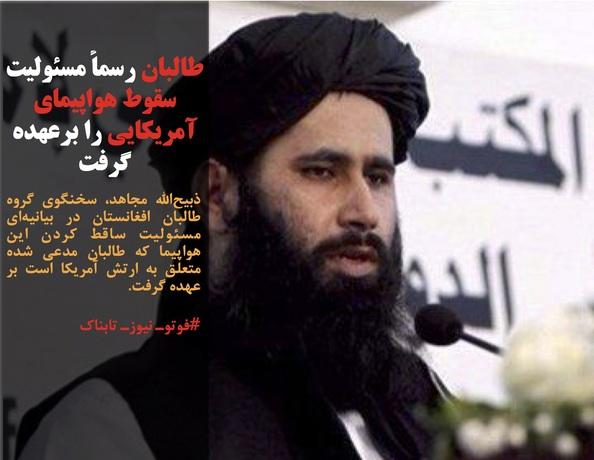 ذبیحالله مجاهد، سخنگوی گروه طالبان افغانستان در بیانیهای مسئولیت ساقط کردن این هواپیما که طالبان مدعی شده متعلق به ارتش آمریکا است بر عهده گرفت.