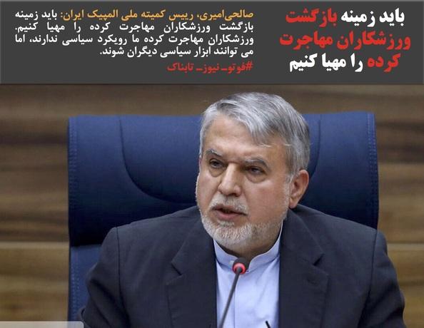 صالحیامیری، رییس کمیته ملی المپیک ایران: باید زمینه بازگشت ورزشکاران مهاجرت کرده را مهیا کنیم. ورزشکاران مهاجرت کرده ما رویکرد سیاسی ندارند، اما می توانند ابزار سیاسی دیگران شوند.
