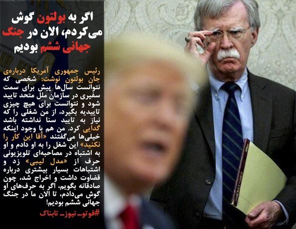 رئیس جمهوری آمریکا دربارهی جان بولتون نوشت: شخصی که نتوانست سالها پیش برای سمت سفیری در سازمان ملل متحد تایید شود و نتوانست برای هیچ چیزی تاییدیه بگیرد، از من شغلی را که نیاز به تایید سنا نداشته باشد گدایی کرد. من هم با وجود اینکه خیلیها میگفتند «آقا این کار را نکنید» این شغل را به او دادم و او به اشتباه در مصاحبهای تلویزیونی حرف از «مدل لیبی» زد و اشتباهات بسیار بیشتری درباره قضاوت داشت و اخراج شد، چون صادقانه بگویم، اگر به حرفهای او گوش میدادم، تا الان ما در جنگ جهانی ششم بودیم!