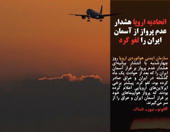 سازمان ایمنی هوانوردی اروپا روز چهارشنبه با انتشار بیانیهای هشدار عدم پرواز بر فراز آسمان ایران را که بعد از حوادث یک ماه گذشته در ایران و عراق صادر کرده بود، لغو کرد. پیشتر برخی ایرلاینهای اروپایی اعلام کرده بودند که پرواز هواپیماهای خود بر فراز آسمان ایران و عراق را از سر میگیرند.