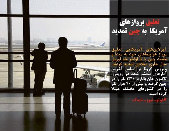 ایرلاینهای آمریکایی تعلیق پرواز هواپیماهای خود به مبدا و مقصد چین را تا اواخر ماه آوریل سال جاری میلادی تمدید کردند. ویروس کرونا بر اساس آخرین آمارهای منتشر شده در رویترز، تاکنون جان بالغ بر ۱۳۱۰ نفر را در چین گرفته و بیش از ۴۰ هزار نفر را در کشورهای مختلف مبتلا کرده است.
