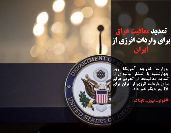 وزارت خارجه آمریکا روز چهارشنبه با انتشار بیانیهای از تمدید معافیتها از تحریم عراق برای واردات انرژی از ایران برای ۴۵ روز دیگر خبر داد.