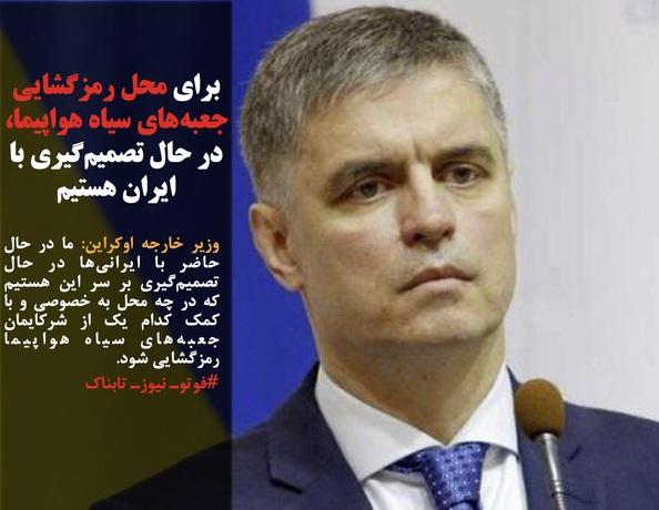 وزیر خارجه اوکراین: ما در حال حاضر با ایرانیها در حال تصمیمگیری بر سر این هستیم که در چه محل به خصوصی و با کمک کدام یک از شرکایمان جعبههای سیاه هواپیما رمزگشایی شود.