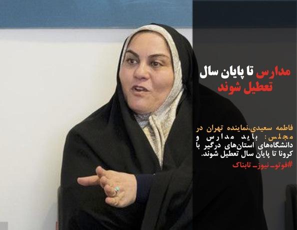 فاطمه سعیدی،نماینده تهران در مجلس: باید مدارس و دانشگاههای استانهای درگیر با کرونا تا پایان سال تعطیل شوند.