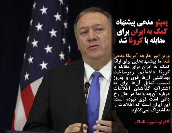 وزیر امور خارجه آمریکا مدعی شد: ما پیشنهادهایی برای ارائه کمک به ایران برای مقابله با کرونا دادهایم. زیرساخت بهداشتی آنها قوی و بهروز نیست، تمایل آنها برای به اشتراک گذاشتن اطلاعات درباره آنچه واقعا در حال رخ دادن است قوی نبوده است، این ایران است که اطلاعات را به اشتراک نمیگذارد.
