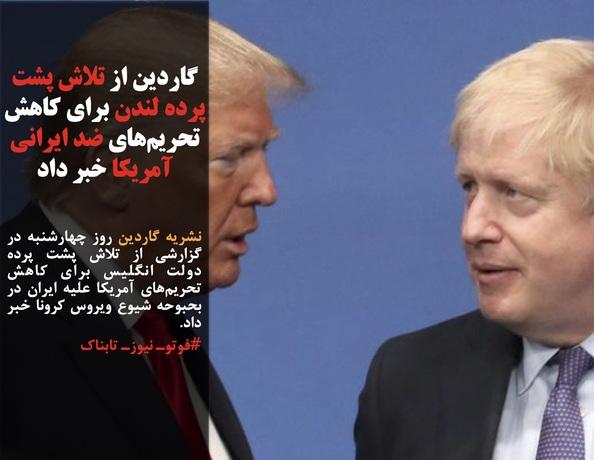 نشریه گاردین روز چهارشنبه در گزارشی از تلاش پشت پرده دولت انگلیس برای کاهش تحریمهای آمریکا علیه ایران در بحبوحه شیوع ویروس کرونا خبر داد.