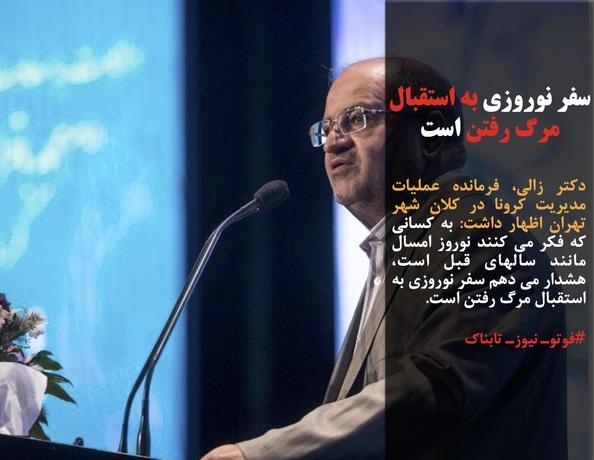دکتر زالی، فرمانده عملیات مدیریت کرونا در کلان شهر تهران اظهار داشت: به کسانی که فکر می کنند نوروز امسال مانند سالهای قبل است، هشدار می دهم سفر نوروزی به استقبال مرگ رفتن است.