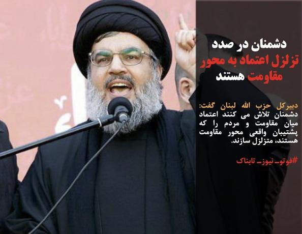 دبیرکل حزب الله لبنان گفت: دشمنان تلاش می کنند اعتماد میان مقاومت و مردم را که پشتیبان واقعی محور مقاومت هستند، متزلزل سازند.