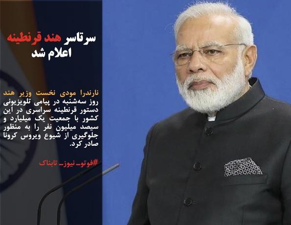 نارندرا مودی نخست وزیر هند روز سهشنبه در پیامی تلویزیونی دستور قرنطینه سراسری در این کشور با جمعیت یک میلیارد و سیصد میلیون نفر را به منظور جلوگیری از شیوع ویروس کرونا صادر کرد.