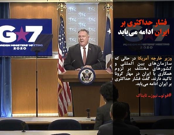 وزیر خارجه آمریکا در حالی که سازمانهای بین المللی و کشورهای مختلف بر لزوم همکاری با ایران در مهار کرونا تاکید دارند، گفت فشار حداکثری بر ایران ادامه مییابد.