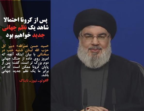 «سید حسن نصرالله» دبیر کل حزب الله لبنان شنبه شب در سخنانی با بیان اینکه آنچه که امروز روی داده از جنگ جهانی دوم بزرگ تر است، گفت: پس از پایان کرونا ممکن است که در برابر ما یک نظم جدید جهانی باشد.