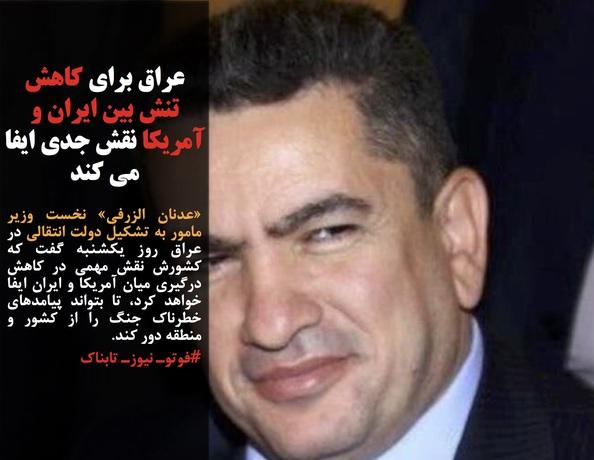 «عدنان الزرفی» نخست وزیر مامور به تشکیل دولت انتقالی در عراق روز یکشنبه گفت که کشورش نقش مهمی در کاهش درگیری میان آمریکا و ایران ایفا خواهد کرد، تا بتواند پیامدهای خطرناک جنگ را از کشور و منطقه دور کند.