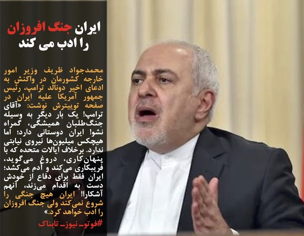 محمدجواد ظریف وزیر امور خارجه کشورمان در واکنش به ادعای اخیر دونالد ترامپ، رئیس جمهور آمریکا علیه ایران در صفحه توییترش نوشت: «آقای ترامپ! یک بار دیگر به وسیله جنگطلبان همیشگی، گمراه نشو! ایران دوستانی دارد؛ اما هیچکس میلیونها نیروی نیابتی ندارد. برخلاف ایالات متحده که با پنهانکاری، دروغ میگوید، فریبکاری میکند و آدم میکشد؛ ایران فقط برای دفاع از خودش دست به اقدام میزند، آنهم آشکارا! ایران هیچ جنگی را شروع نمیکند ولی جنگ افروزان را ادب خواهد کرد.»