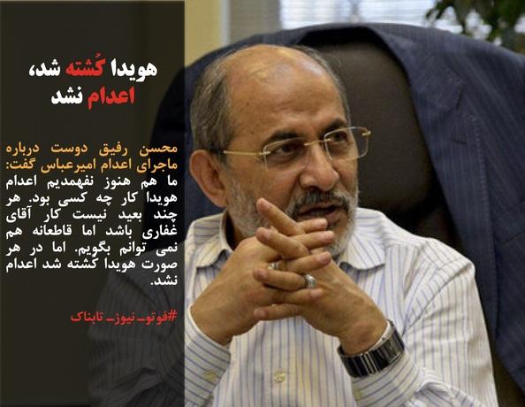 محسن رفیق دوست درباره ماجرای اعدام امیرعباس گفت: ما هم هنوز نفهمدیم اعدام هویدا کار چه کسی بود. هر چند بعید نیست کار آقای غفاری باشد اما قاطعانه هم نمی توانم بگویم. اما در هر صورت هویدا کُشته شد اعدام نشد.
