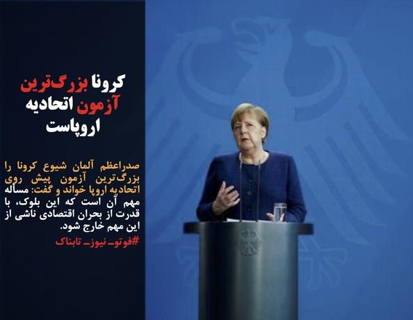 صدراعظم آلمان شیوع کرونا را بزرگترین آزمون پیش روی اتحادیه اروپا خواند و گفت: مسأله مهم آن است که این بلوک، با قدرت از بحران اقتصادی ناشی از این مهم خارج شود.