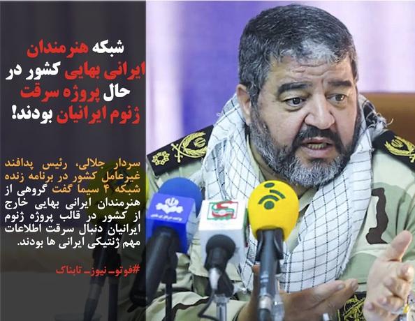 سردار جلالی، رئیس پدافند غیرعامل کشور در برنامه زنده شبکه ۴ سیما گفت گروهی از هنرمندان ایرانی بهایی خارج از کشور در قالب پروژه ژنوم ایرانیان دنبال سرقت اطلاعات مهم ژنتیکی ایرانی ها بودند.
